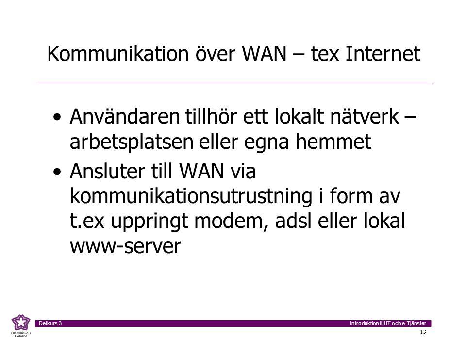 Introduktion till IT och e-Tjänster Delkurs 3 13 Kommunikation över WAN – tex Internet Användaren tillhör ett lokalt nätverk – arbetsplatsen eller egna hemmet Ansluter till WAN via kommunikationsutrustning i form av t.ex uppringt modem, adsl eller lokal www-server