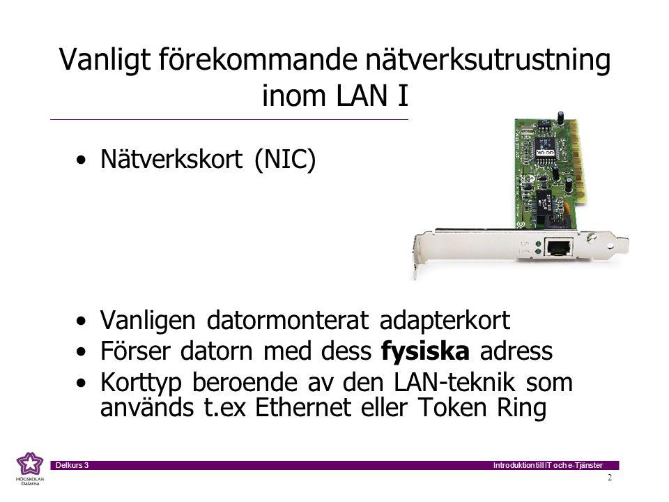 Introduktion till IT och e-Tjänster Delkurs 3 2 Vanligt förekommande nätverksutrustning inom LAN I Nätverkskort (NIC) Vanligen datormonterat adapterkort Förser datorn med dess fysiska adress Korttyp beroende av den LAN-teknik som används t.ex Ethernet eller Token Ring