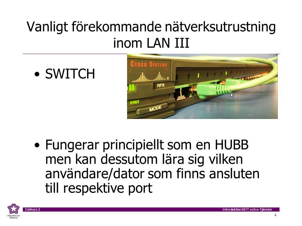 Introduktion till IT och e-Tjänster Delkurs 3 4 Vanligt förekommande nätverksutrustning inom LAN III SWITCH Fungerar principiellt som en HUBB men kan dessutom lära sig vilken användare/dator som finns ansluten till respektive port