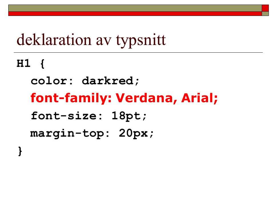 deklaration av typsnitt H1 { color: darkred; font-family: Verdana, Arial; font-size: 18pt; margin-top: 20px; }