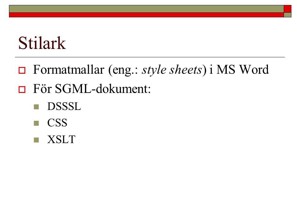Stilark  Formatmallar (eng.: style sheets) i MS Word  För SGML-dokument: DSSSL CSS XSLT