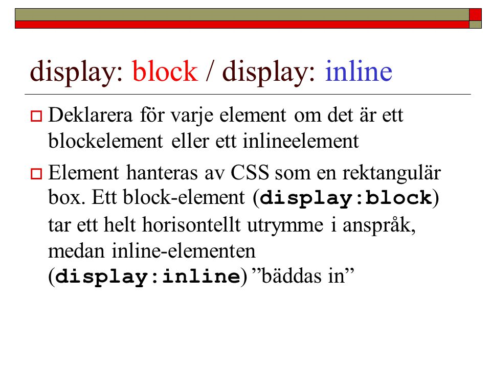display: block / display: inline  Deklarera för varje element om det är ett blockelement eller ett inlineelement  Element hanteras av CSS som en rektangulär box.