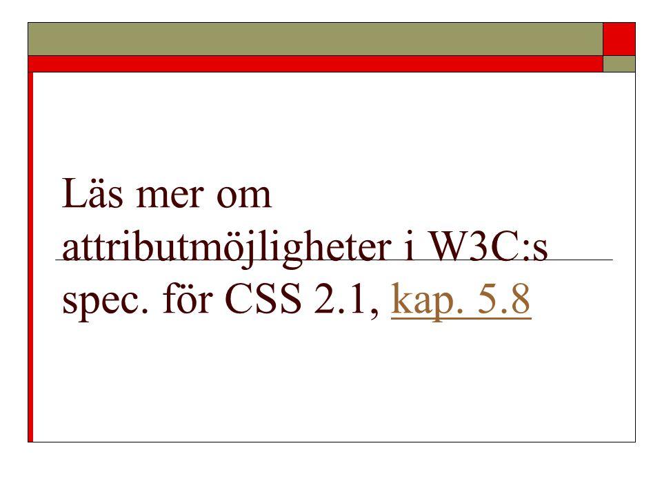 Läs mer om attributmöjligheter i W3C:s spec. för CSS 2.1, kap. 5.8kap. 5.8