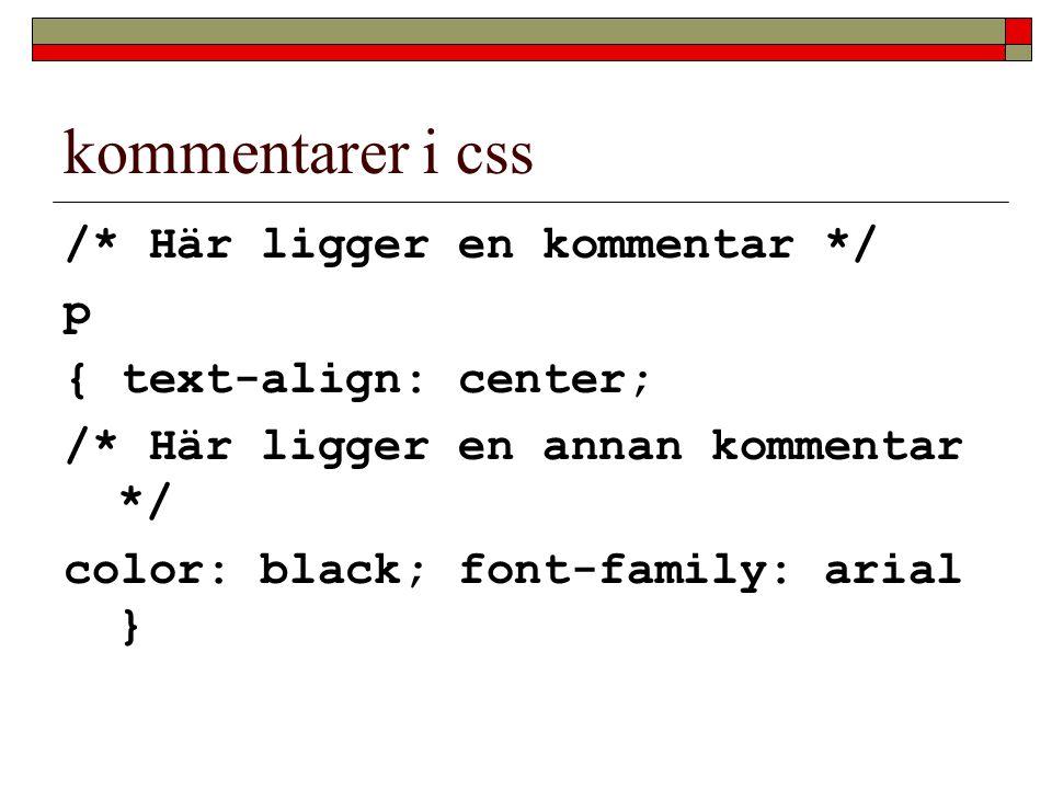 kommentarer i css /* Här ligger en kommentar */ p { text-align: center; /* Här ligger en annan kommentar */ color: black; font-family: arial }