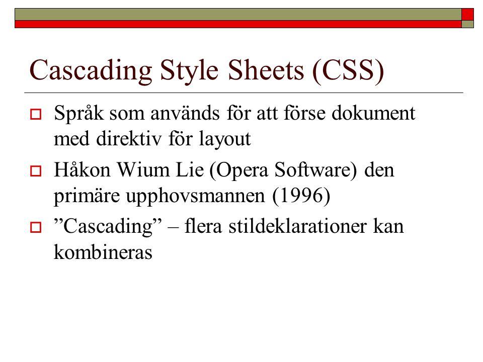 Cascading Style Sheets (CSS)  Språk som används för att förse dokument med direktiv för layout  Håkon Wium Lie (Opera Software) den primäre upphovsm