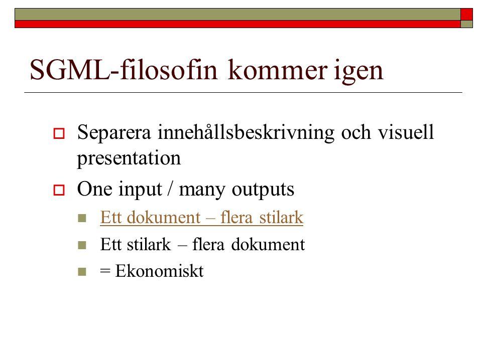 SGML-filosofin kommer igen  Separera innehållsbeskrivning och visuell presentation  One input / many outputs Ett dokument – flera stilark Ett stilar