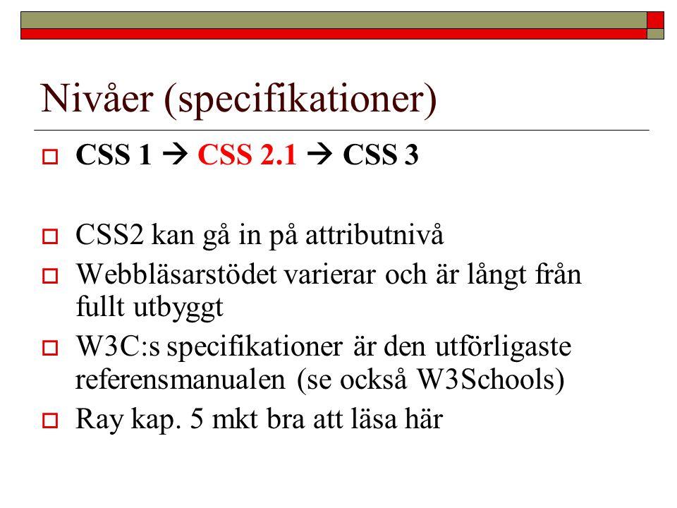 Nivåer (specifikationer)  CSS 1  CSS 2.1  CSS 3  CSS2 kan gå in på attributnivå  Webbläsarstödet varierar och är långt från fullt utbyggt  W3C:s