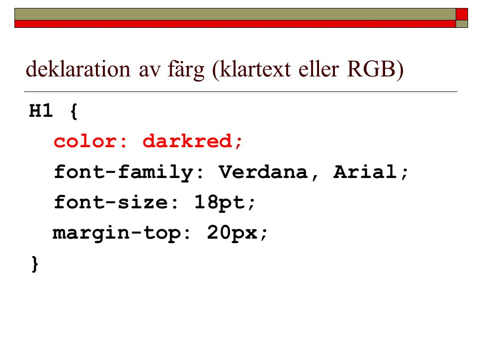 deklaration av färg (klartext eller RGB) H1 { color: darkred; font-family: Verdana, Arial; font-size: 18pt; margin-top: 20px; }