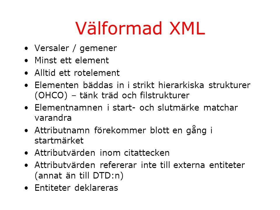 Välformad XML Versaler / gemener Minst ett element Alltid ett rotelement Elementen bäddas in i strikt hierarkiska strukturer (OHCO) – tänk träd och filstrukturer Elementnamnen i start- och slutmärke matchar varandra Attributnamn förekommer blott en gång i startmärket Attributvärden inom citattecken Attributvärden refererar inte till externa entiteter (annat än till DTD:n) Entiteter deklareras