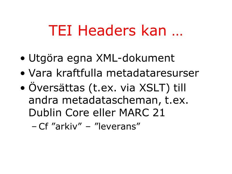 TEI Headers kan … Utgöra egna XML-dokument Vara kraftfulla metadataresurser Översättas (t.ex. via XSLT) till andra metadatascheman, t.ex. Dublin Core