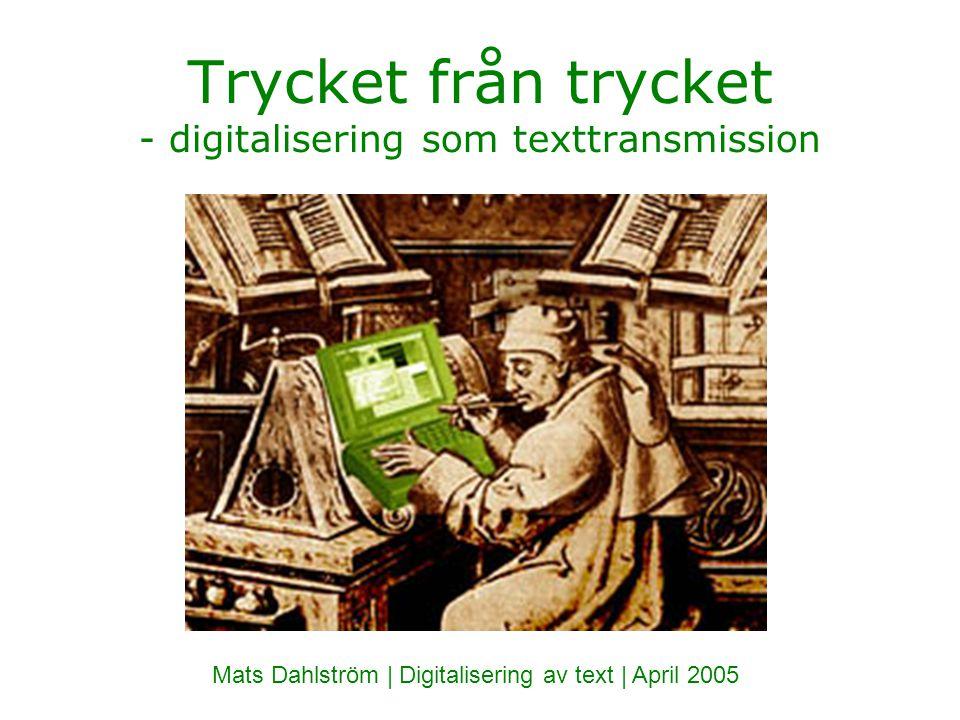 Trycket från trycket - digitalisering som texttransmission Mats Dahlström | Digitalisering av text | April 2005