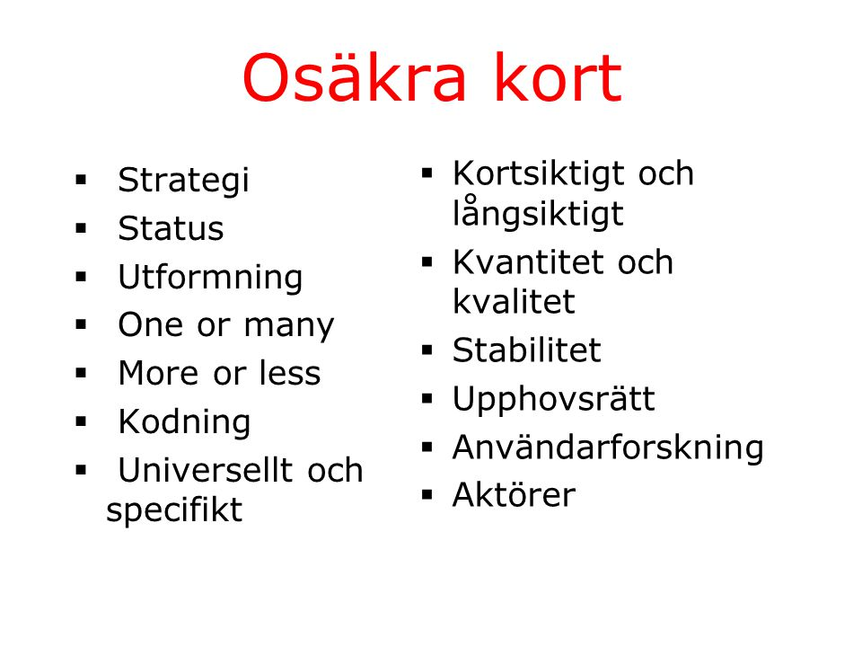 Osäkra kort  Strategi  Status  Utformning  One or many  More or less  Kodning  Universellt och specifikt  Kortsiktigt och långsiktigt  Kvantitet och kvalitet  Stabilitet  Upphovsrätt  Användarforskning  Aktörer