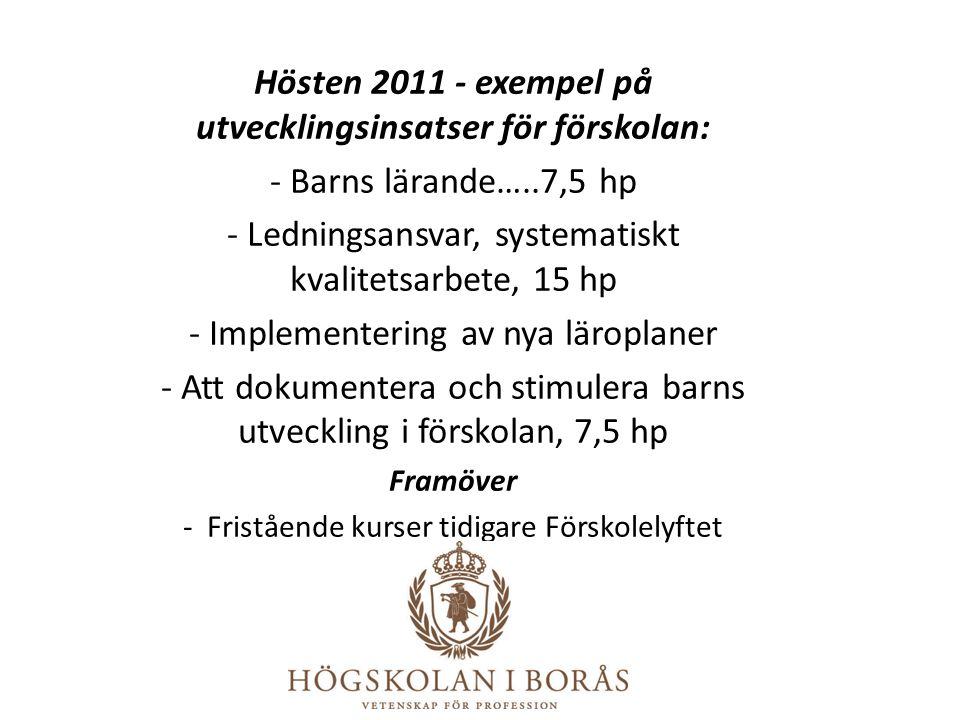 Hösten 2011 - exempel på utvecklingsinsatser för förskolan: - Barns lärande…..7,5 hp - Ledningsansvar, systematiskt kvalitetsarbete, 15 hp - Implement
