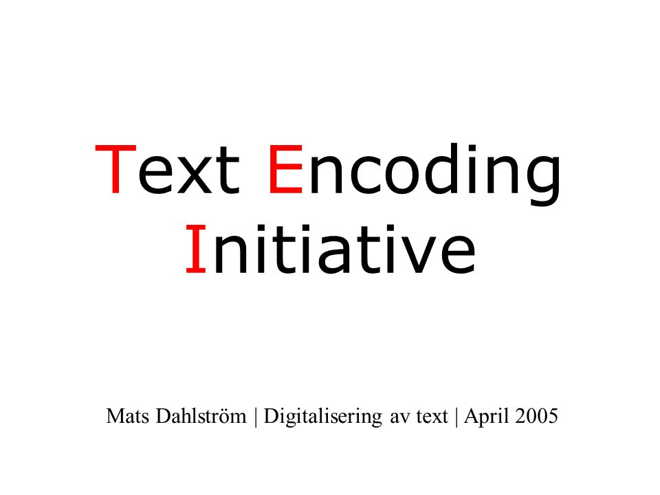 Text Encoding Initiative Mats Dahlström | Digitalisering av text | April 2005