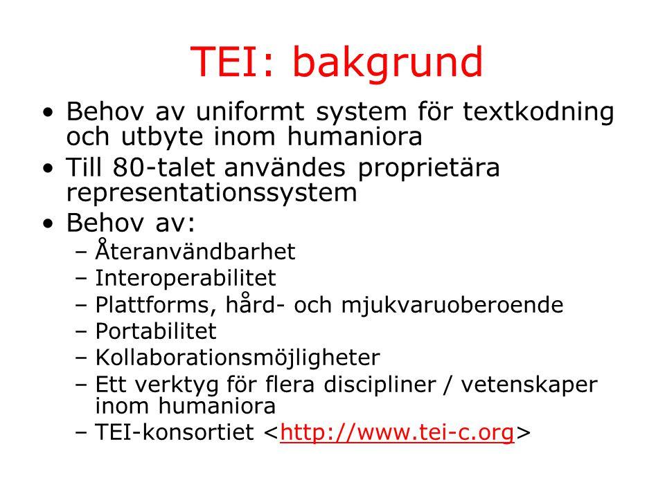TEI: bakgrund Behov av uniformt system för textkodning och utbyte inom humaniora Till 80-talet användes proprietära representationssystem Behov av: –Återanvändbarhet –Interoperabilitet –Plattforms, hård- och mjukvaruoberoende –Portabilitet –Kollaborationsmöjligheter –Ett verktyg för flera discipliner / vetenskaper inom humaniora –TEI-konsortiet http://www.tei-c.org