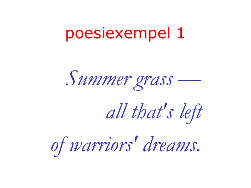 poesiexempel 1 Summer grass — all that's left of warriors' dreams.