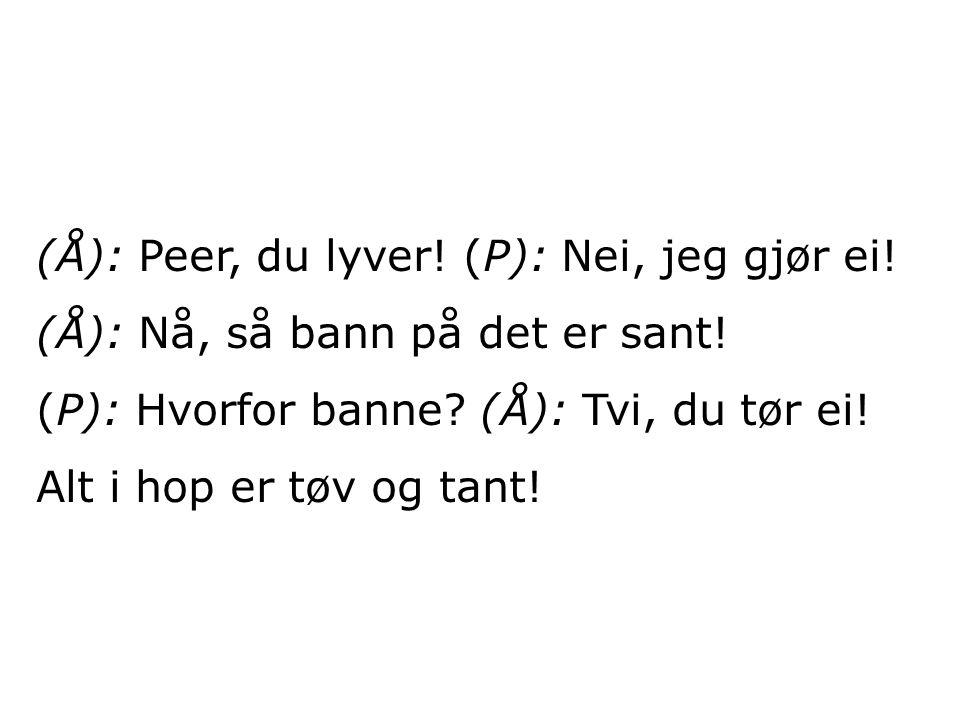 (Å): Peer, du lyver. (P): Nei, jeg gjør ei. (Å): Nå, så bann på det er sant.