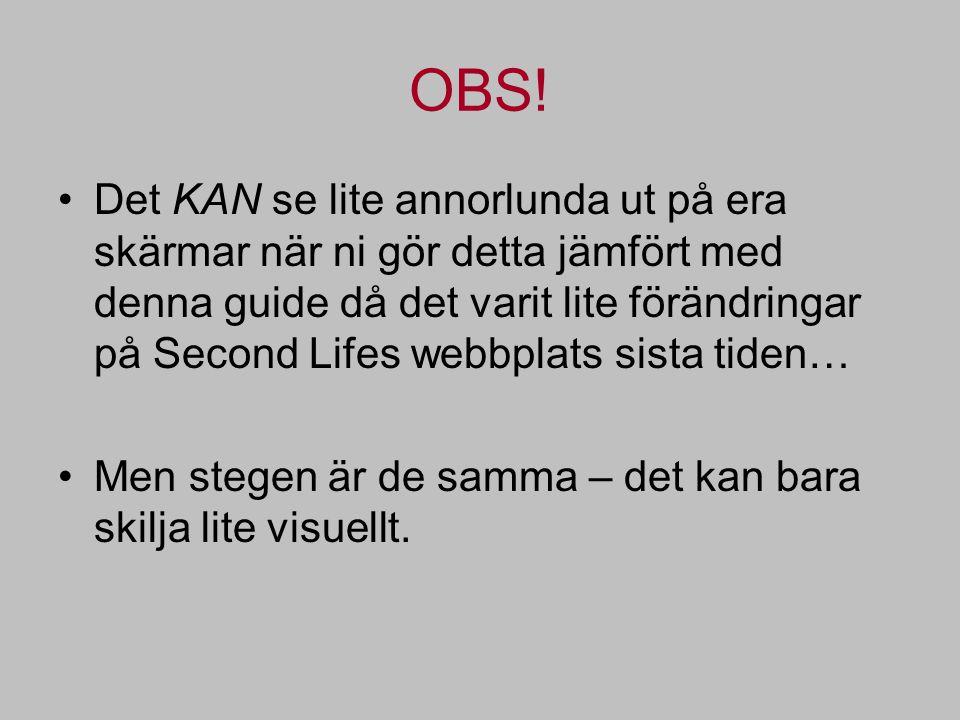 OBS! Det KAN se lite annorlunda ut på era skärmar när ni gör detta jämfört med denna guide då det varit lite förändringar på Second Lifes webbplats si