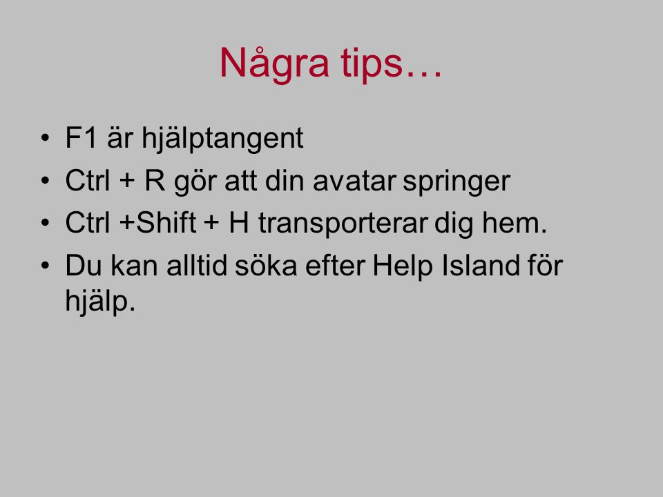 Några tips… F1 är hjälptangent Ctrl + R gör att din avatar springer Ctrl +Shift + H transporterar dig hem.