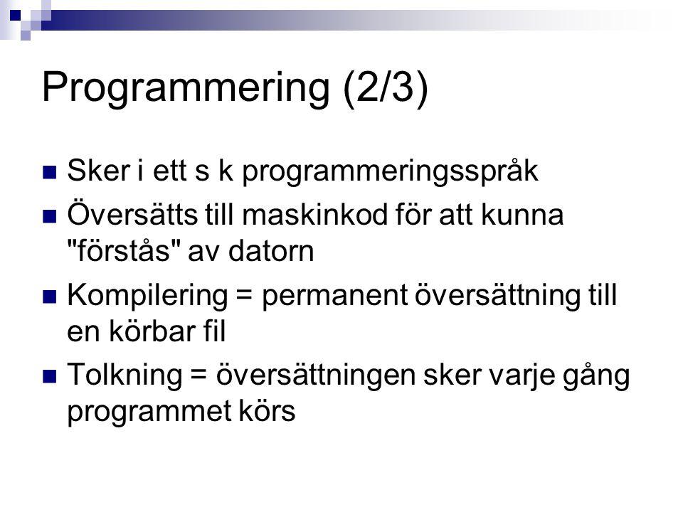 Programmering (2/3) Sker i ett s k programmeringsspråk Översätts till maskinkod för att kunna förstås av datorn Kompilering = permanent översättning till en körbar fil Tolkning = översättningen sker varje gång programmet körs