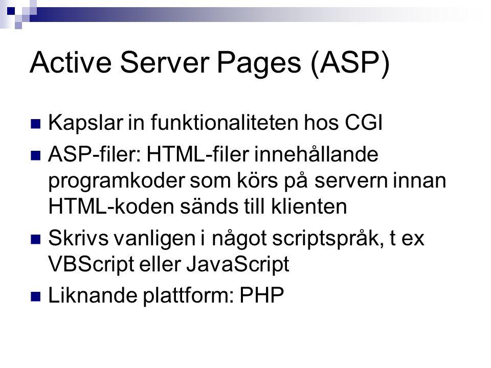 Active Server Pages (ASP) Kapslar in funktionaliteten hos CGI ASP-filer: HTML-filer innehållande programkoder som körs på servern innan HTML-koden sänds till klienten Skrivs vanligen i något scriptspråk, t ex VBScript eller JavaScript Liknande plattform: PHP