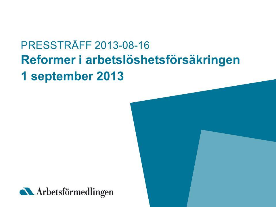PRESSTRÄFF 2013-08-16 Reformer i arbetslöshetsförsäkringen 1 september 2013