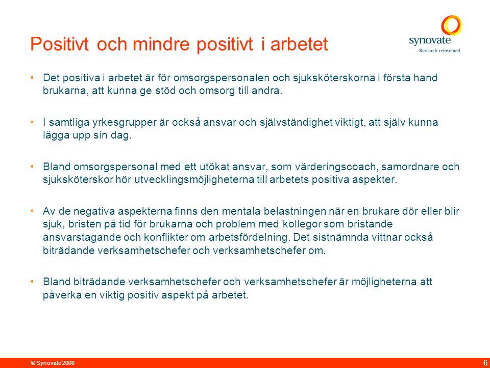 © Synovate 2008 6 Positivt och mindre positivt i arbetet Det positiva i arbetet är för omsorgspersonalen och sjuksköterskorna i första hand brukarna,