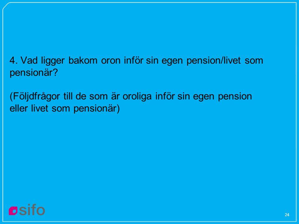 24 4. Vad ligger bakom oron inför sin egen pension/livet som pensionär? (Följdfrågor till de som är oroliga inför sin egen pension eller livet som pen