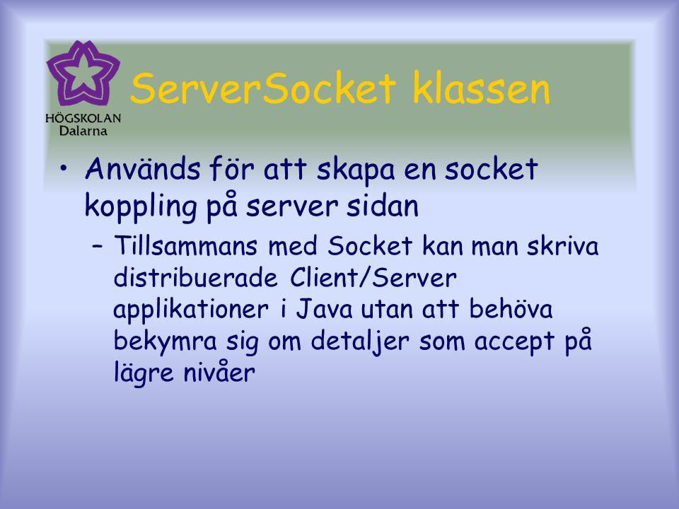 ServerSocket klassen Används för att skapa en socket koppling på server sidan –Tillsammans med Socket kan man skriva distribuerade Client/Server applikationer i Java utan att behöva bekymra sig om detaljer som accept på lägre nivåer
