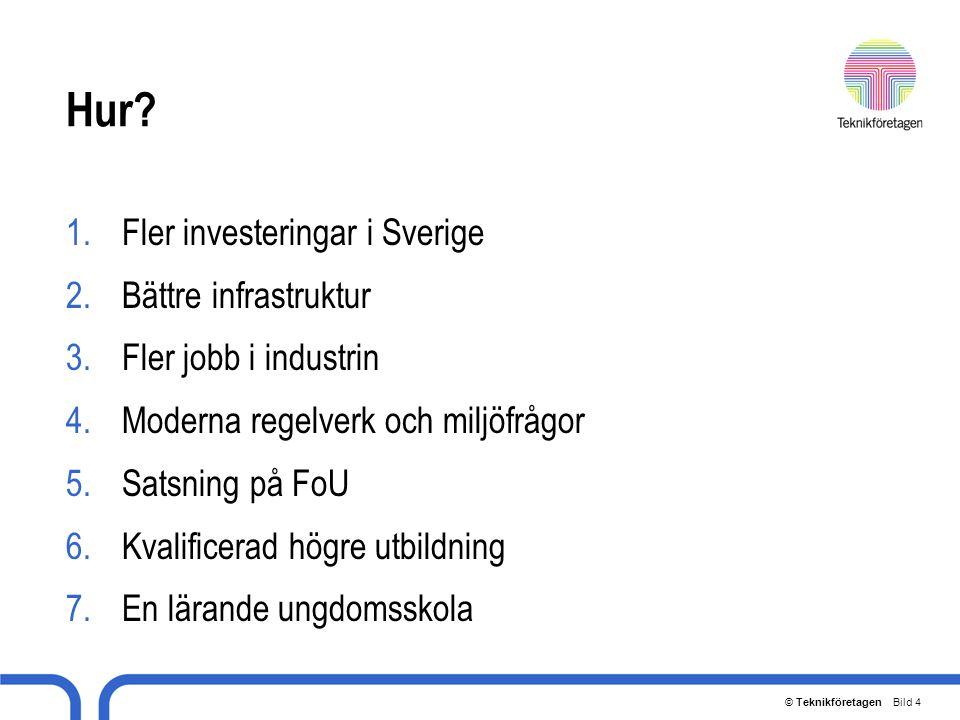 © Teknikföretagen Bild 4 Hur? 1.Fler investeringar i Sverige 2.Bättre infrastruktur 3.Fler jobb i industrin 4.Moderna regelverk och miljöfrågor 5.Sats
