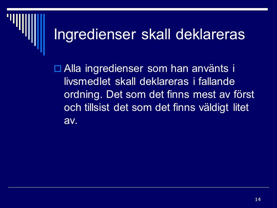 14 Ingredienser skall deklareras  Alla ingredienser som han använts i livsmedlet skall deklareras i fallande ordning. Det som det finns mest av först