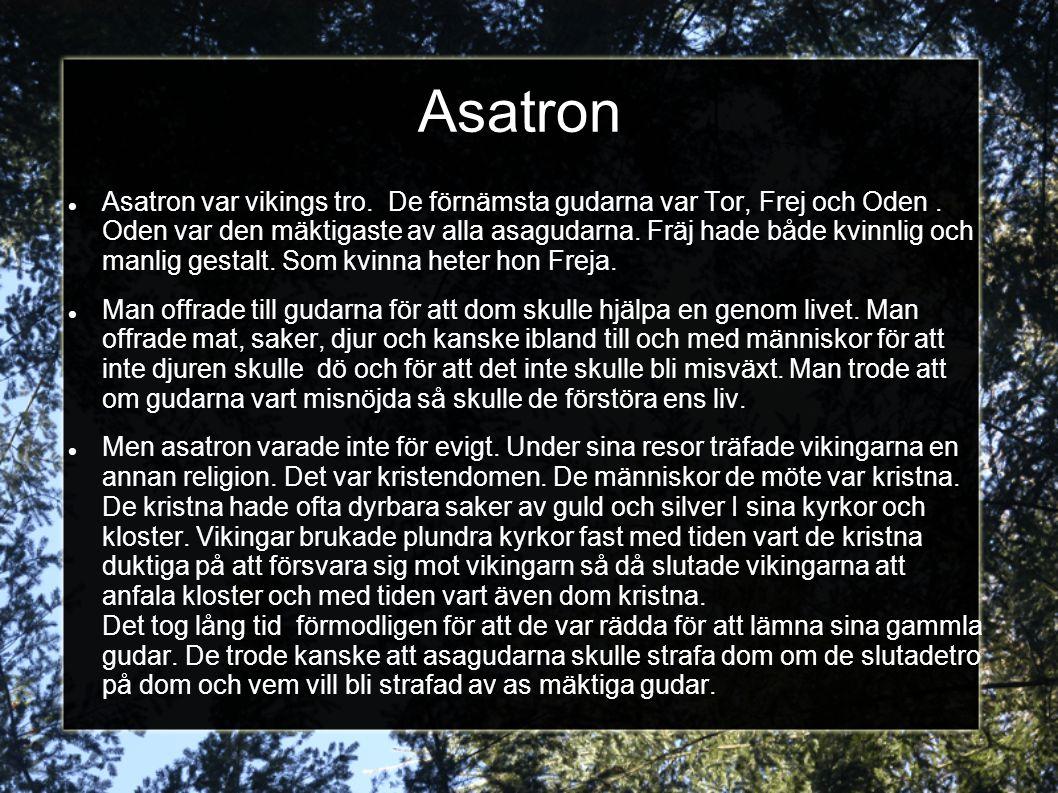 Asatron Asatron var vikings tro. De förnämsta gudarna var Tor, Frej och Oden. Oden var den mäktigaste av alla asagudarna. Fräj hade både kvinnlig och