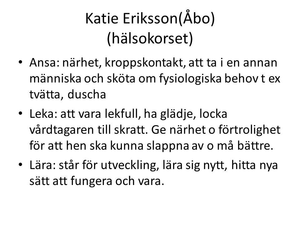 Katie Eriksson(Åbo) (hälsokorset) Ansa: närhet, kroppskontakt, att ta i en annan människa och sköta om fysiologiska behov t ex tvätta, duscha Leka: at