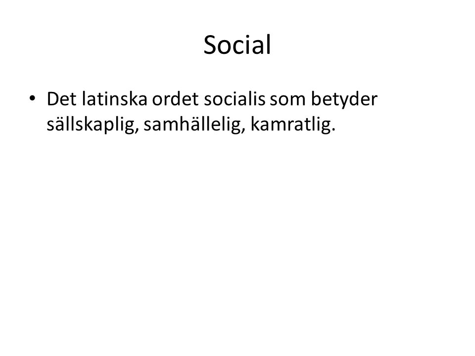 Social Det latinska ordet socialis som betyder sällskaplig, samhällelig, kamratlig.