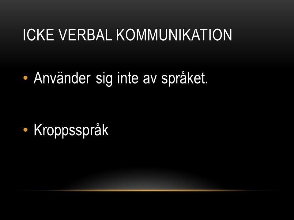 ICKE VERBAL KOMMUNIKATION Använder sig inte av språket. Kroppsspråk