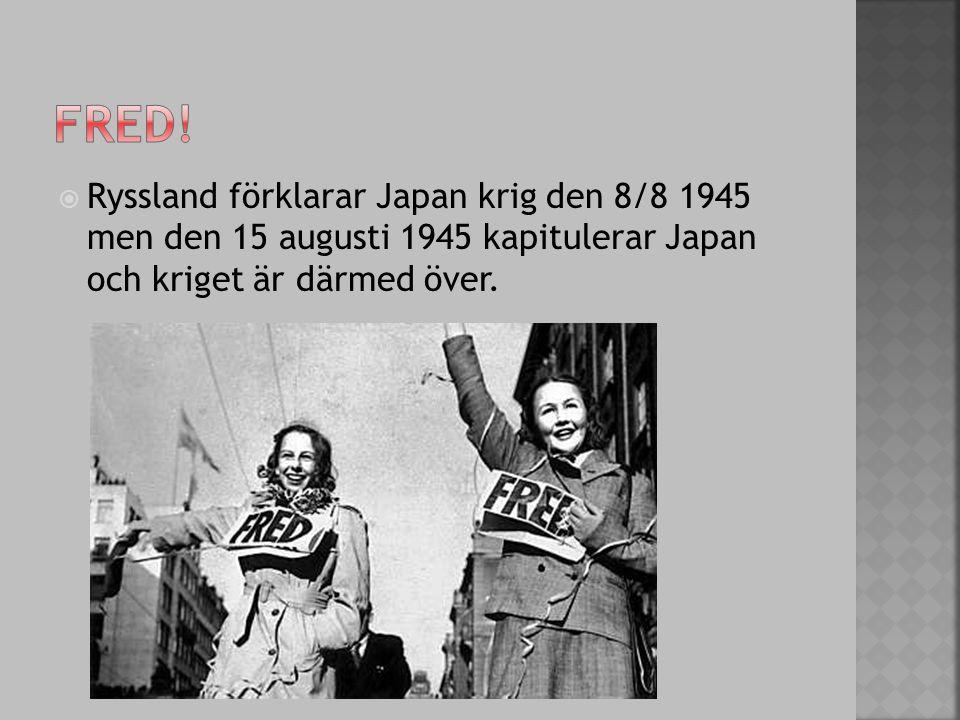  Ryssland förklarar Japan krig den 8/8 1945 men den 15 augusti 1945 kapitulerar Japan och kriget är därmed över.