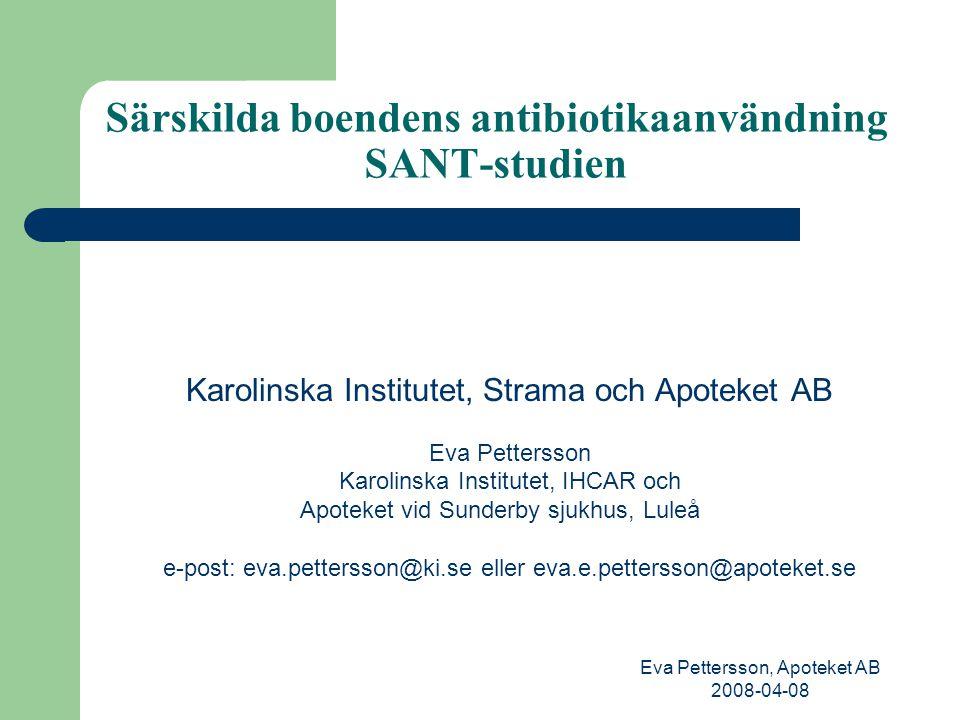 Eva Pettersson, Apoteket AB 2008-04-08 Särskilda boendens antibiotikaanvändning SANT-studien Karolinska Institutet, Strama och Apoteket AB Eva Pettersson Karolinska Institutet, IHCAR och Apoteket vid Sunderby sjukhus, Luleå e-post: eva.pettersson@ki.se eller eva.e.pettersson@apoteket.se