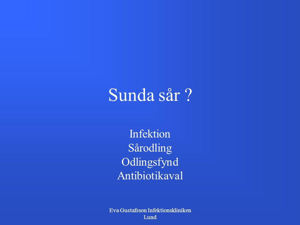 Eva Gustafsson Infektionskliniken Lund Sunda sår ? Infektion Sårodling Odlingsfynd Antibiotikaval