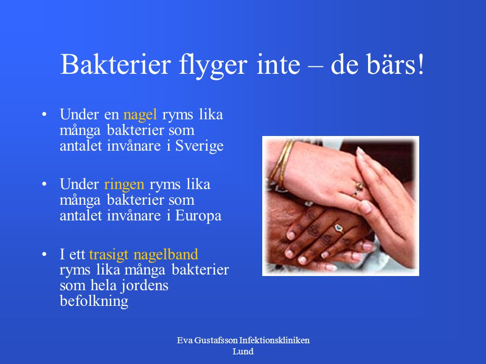 Eva Gustafsson Infektionskliniken Lund Bakterier flyger inte – de bärs! Under en nagel ryms lika många bakterier som antalet invånare i Sverige Under