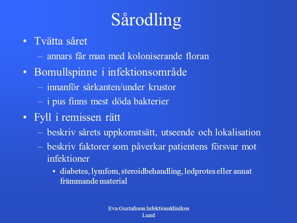 Eva Gustafsson Infektionskliniken Lund Sårodling Tvätta såret –annars får man med koloniserande floran Bomullspinne i infektionsområde –innanför sårka