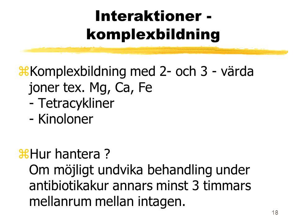 18 Interaktioner - komplexbildning zKomplexbildning med 2- och 3 - värda joner tex. Mg, Ca, Fe - Tetracykliner - Kinoloner zHur hantera ? Om möjligt u