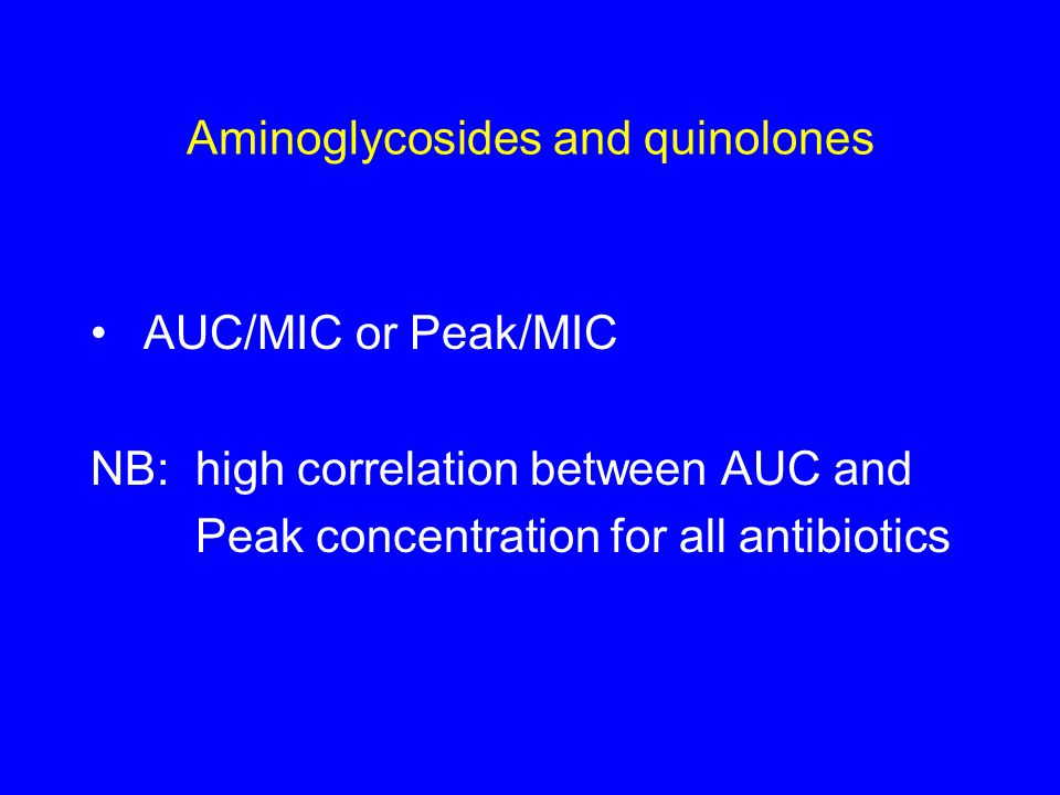 Aminoglycosides and quinolones AUC/MIC or Peak/MIC NB: high correlation between AUC and Peak concentration for all antibiotics