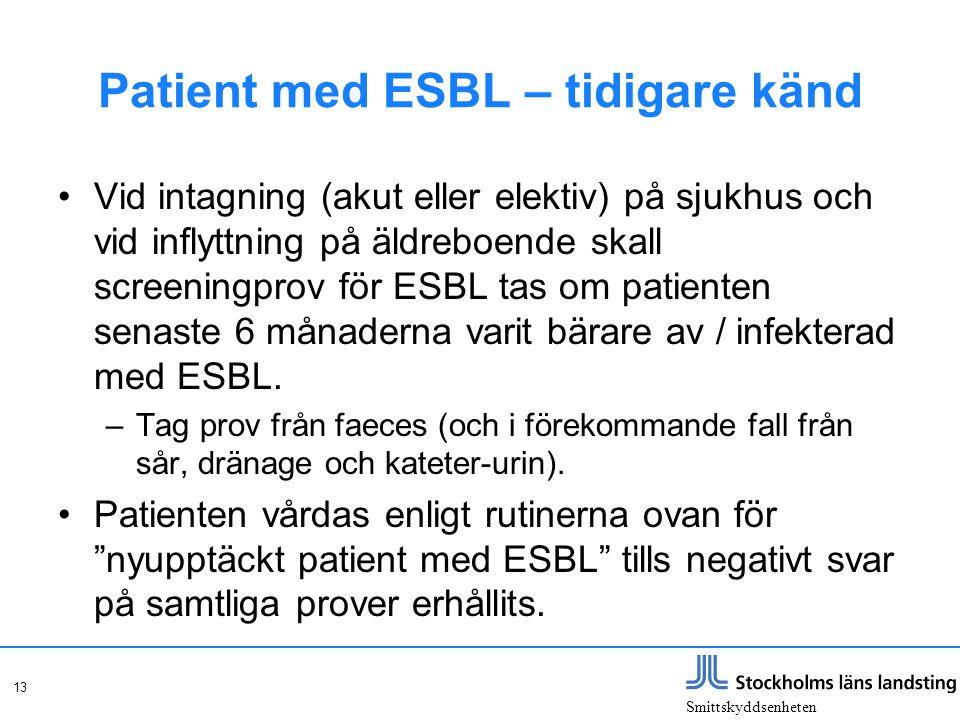 Smittskyddsenheten 13 Patient med ESBL – tidigare känd Vid intagning (akut eller elektiv) på sjukhus och vid inflyttning på äldreboende skall screenin