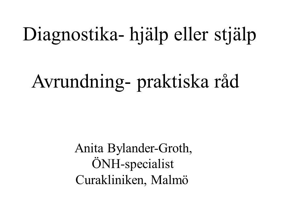 Diagnostika- hjälp eller stjälp Avrundning- praktiska råd Anita Bylander-Groth, ÖNH-specialist Curakliniken, Malmö