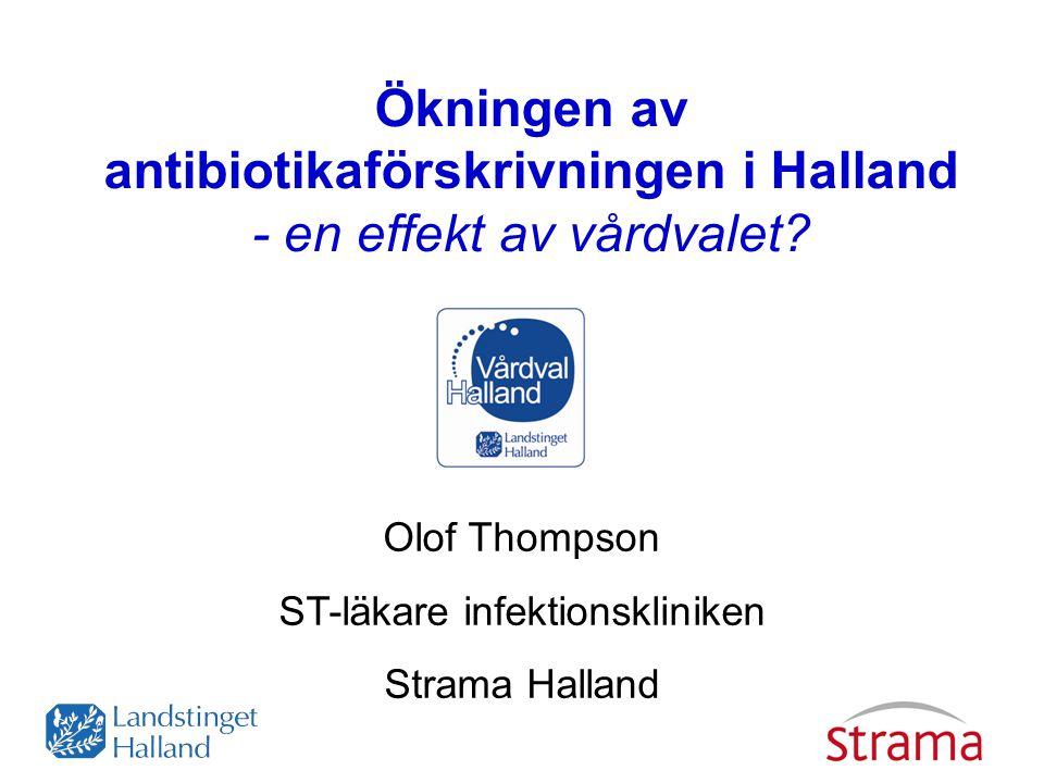 Ökningen av antibiotikaförskrivningen i Halland - en effekt av vårdvalet? Olof Thompson ST-läkare infektionskliniken Strama Halland