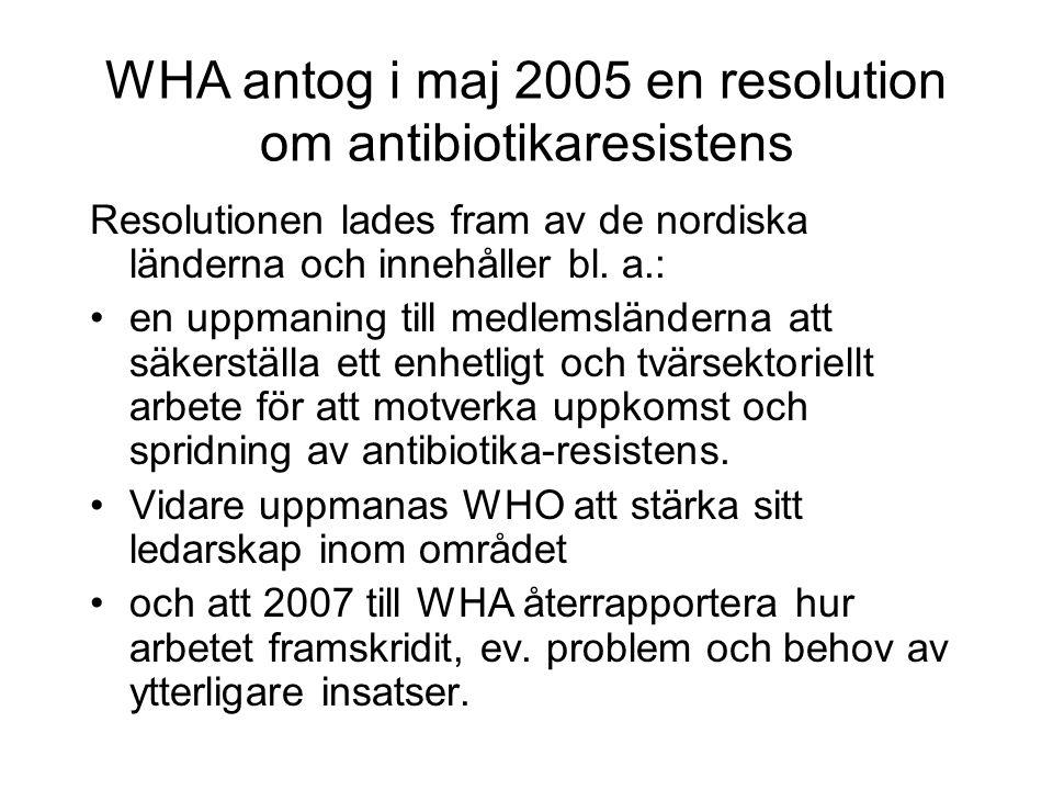 WHA antog i maj 2005 en resolution om antibiotikaresistens Resolutionen lades fram av de nordiska länderna och innehåller bl.