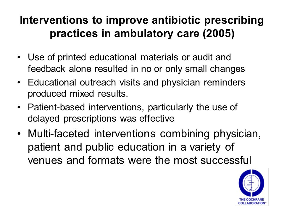 Interventions to improve antibiotic prescribing practices in ambulatory care (2005) Use of printed educational materials or audit and feedback alone resulted in no or only small changes Educational outreach visits and physician reminders produced mixed results.