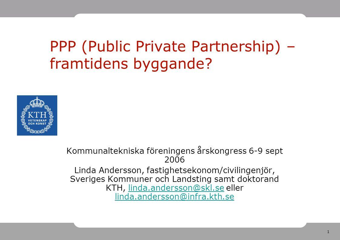 1 PPP (Public Private Partnership) – framtidens byggande? Kommunaltekniska föreningens årskongress 6-9 sept 2006 Linda Andersson, fastighetsekonom/civ
