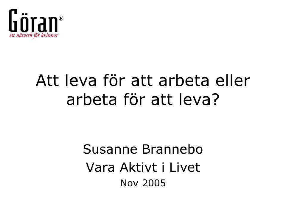 Att leva för att arbeta eller arbeta för att leva? Susanne Brannebo Vara Aktivt i Livet Nov 2005