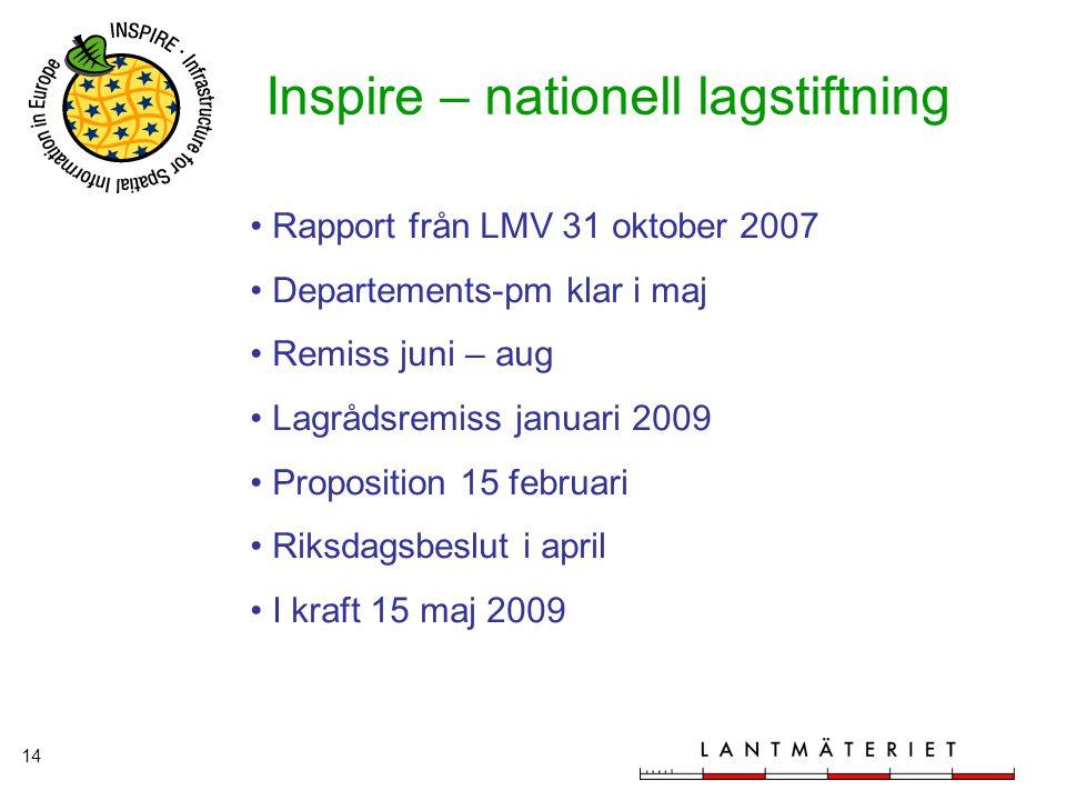 14 Inspire – nationell lagstiftning Rapport från LMV 31 oktober 2007 Departements-pm klar i maj Remiss juni – aug Lagrådsremiss januari 2009 Propositi